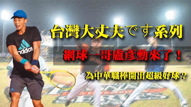 【網球一哥盧彥勳】中華職棒台灣大丈夫です系列,盡然邀請了這些超級大咖……?