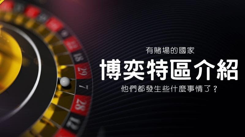 【博奕特區介紹】有賭場的國家,他們都發生些什麼事情了?
