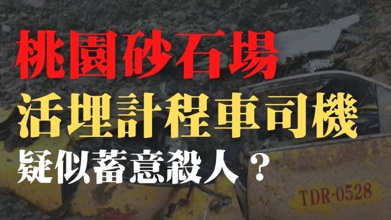 【桃園砂石場】桃園砂石場坍塌活埋運將,疑似蓄意殺人?